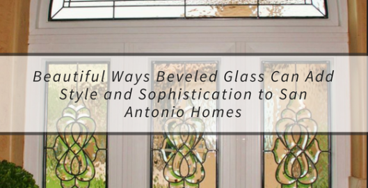 Beautiful Ways Beveled Glass Can Add Style and Sophistication to San Antonio Homes